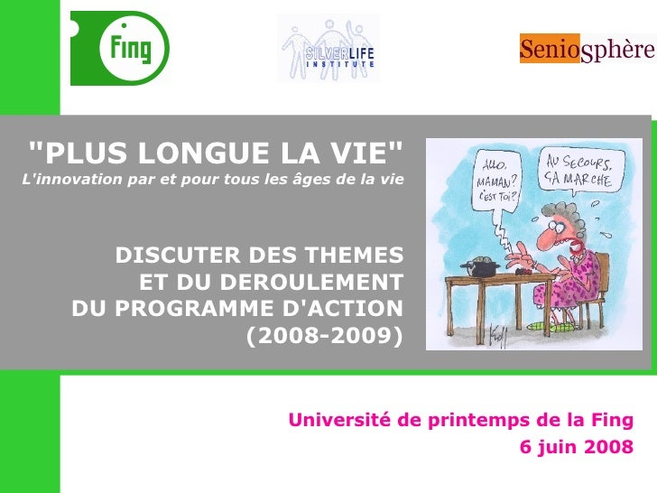 """Université de printemps de la Fing 6 juin 2008 """"PLUS LONGUE LA VIE"""" L'innovation par et pour tous les âges de la..."""