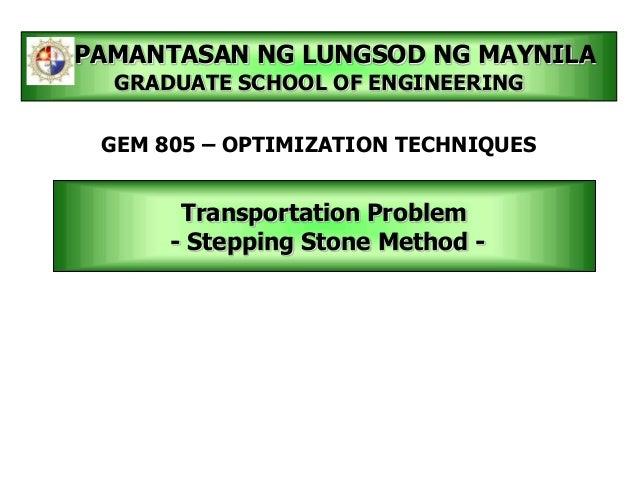 Transportation Problem- Stepping Stone Method -PAMANTASAN NG LUNGSOD NG MAYNILAGRADUATE SCHOOL OF ENGINEERINGGEM 805 – OPT...