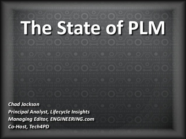 The State of PLM Chad Jackson Principal Analyst, Lifecycle Insights Managing Editor, ENGINEERING.com Co-Host, Tech4PD