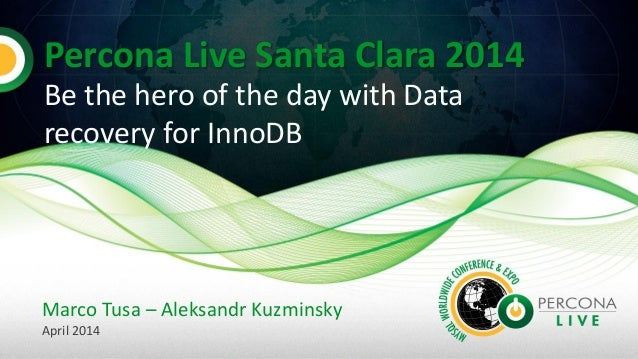 Percona Live Santa Clara 2014 Be the hero of the day with Data recovery for InnoDB Marco Tusa – Aleksandr Kuzminsky April ...