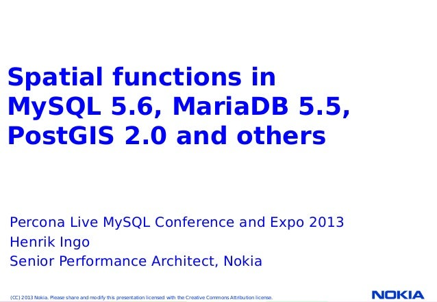 Company Confidential. ©2010 NokiaNokia Internal Use OnlySpatial functions inMySQL 5.6, MariaDB 5.5,PostGIS 2.0 and othersP...