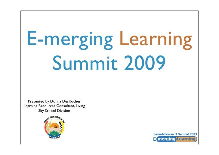 E-merging Learning     Summit 2009   Presented by Donna DesRoches Learning Resources Consultant, Living          Sky Schoo...