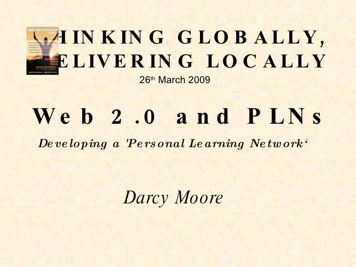 THINKING GLOBALLY, DELIVERING LOCALLY Web 2.0 and PLNs 26 th  March 2009 Developing a 'Personal Learning Network' Darcy Mo...