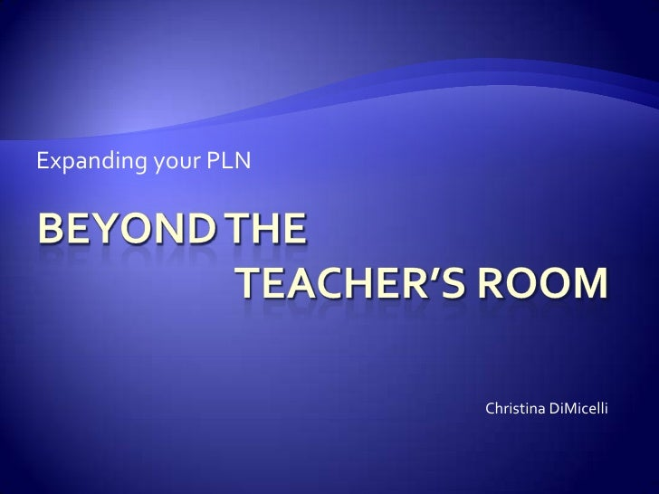 Beyond the			teacher's room<br />Expanding your PLN<br />Christina DiMicelli<br />