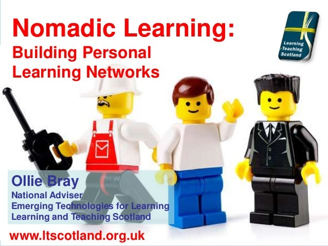 Nomadic Learning: Building Personal Learning Networks Ollie Bray National Adviser Emerging Technologies for Learning Learn...