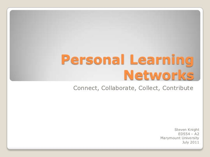 Personal Learning Networks<br />Connect, Collaborate, Collect, Contribute<br />Steven Knight<br />ED554 – A2<br />Marymoun...