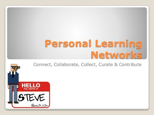 Personal Learning Networks Connect, Collaborate, Collect, Curate & Contribute