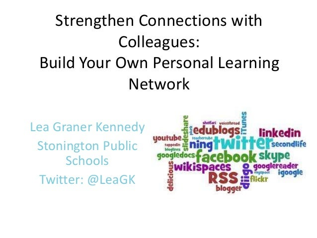 Strengthen Connections with Colleagues: Build Your Own Personal Learning Network Lea Graner Kennedy Stonington Public Scho...
