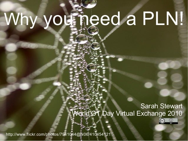 Why you need a PLN! Sarah Stewart World OT Day Virtual Exchange 2010 http://www.flickr.com/photos/7941044@N06/410454121