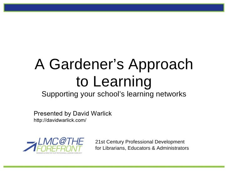 A Gardener's Approach to Learning Supporting your school's learning networks 21st Century Professional Development  for Li...