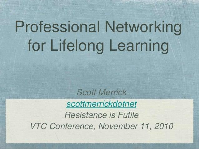 Scott Merrick scottmerrickdotnet Resistance is Futile VTC Conference, November 11, 2010 Professional Networking for Lifelo...