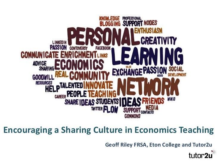Encouraging a Sharing Culture in Economics Teaching<br />Geoff Riley FRSA, Eton College and Tutor2u<br />
