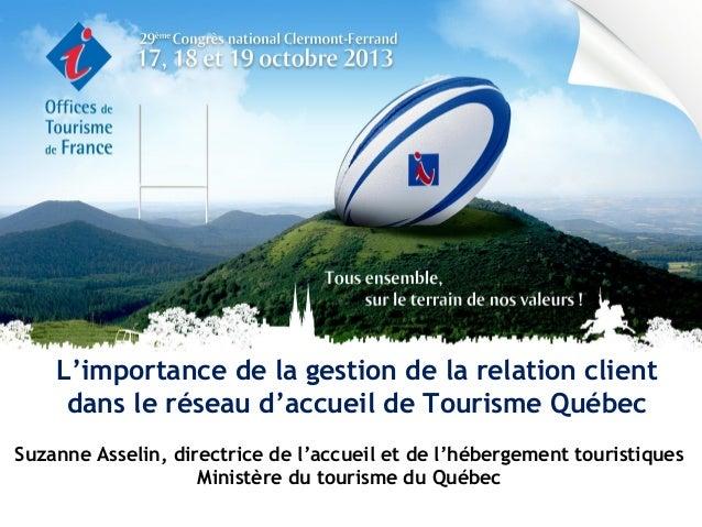 L'importance de la gestion de la relation client dans le réseau d'accueil de Tourisme Québec Suzanne Asselin, directrice d...