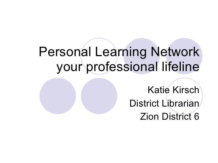 Personal Learning Network your professional lifeline Katie Kirsch District Librarian Zion District 6