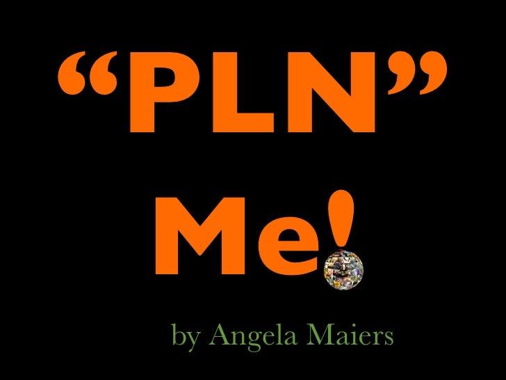"""PLN""  Me!  by Angela Maiers"