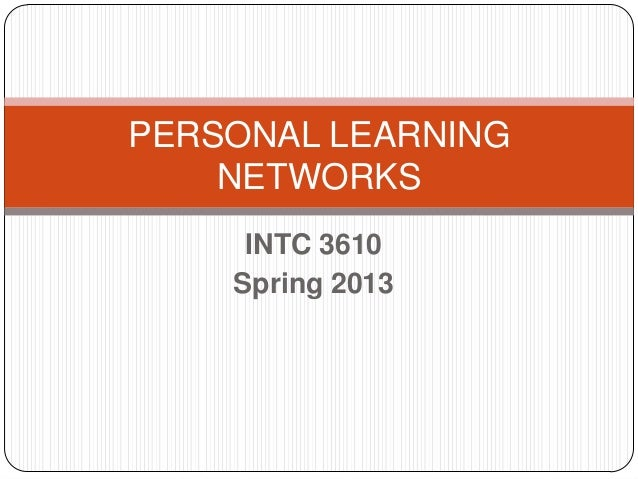 PERSONAL LEARNING    NETWORKS     INTC 3610    Spring 2013