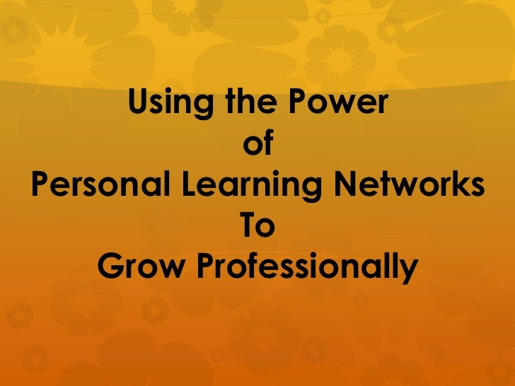 Using the Power            ofPersonal Learning Networks            To    Grow Professionally