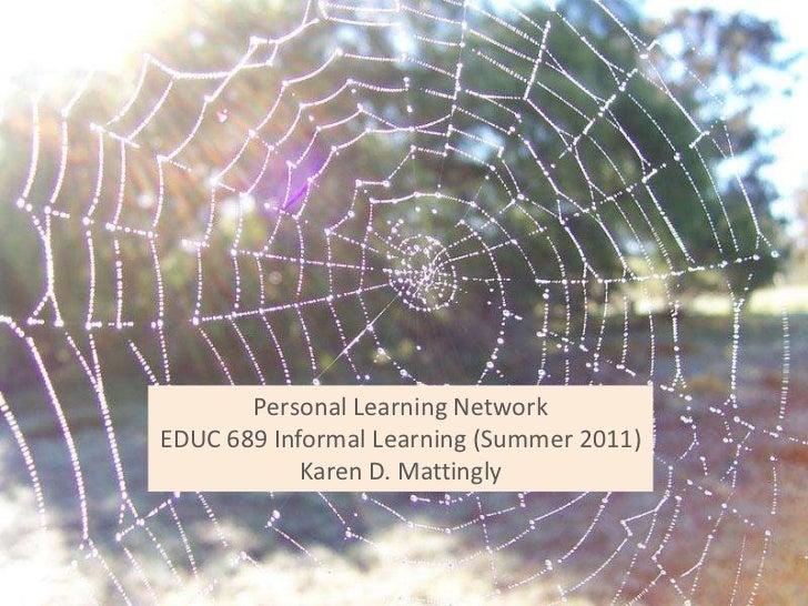 Personal Learning NetworkEDUC 689 Informal Learning (Summer 2011)Karen D. Mattingly<br />