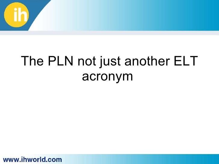 The PLN not ju st  another ELT acronym