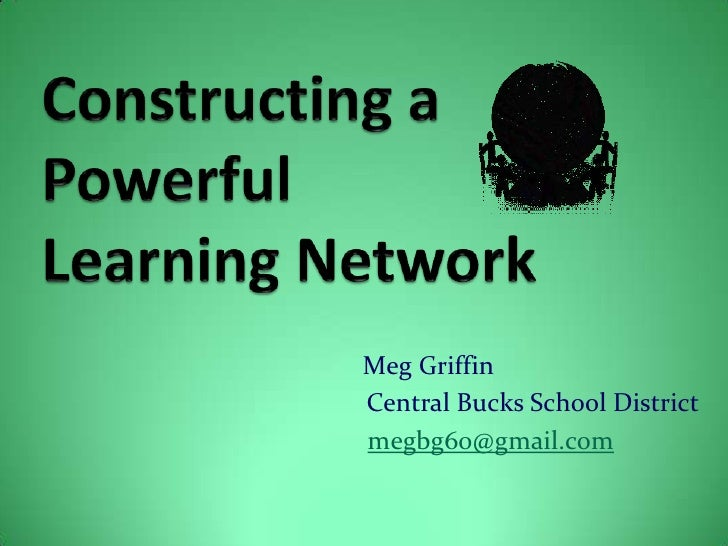 Constructing a PowerfulLearning Network<br />          Meg Griffin<br />Central Bucks School District<br />megbg60@gmai...