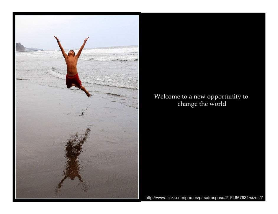 Welcome to a new opportunity to           change the world     http://www.flickr.com/photos/pasotraspaso/2154667931/sizes/...