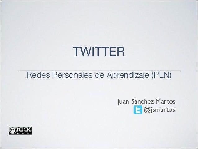 TWITTER  !  Redes Personales de Aprendizaje (PLN) Juan Sánchez Martos @jsmartos