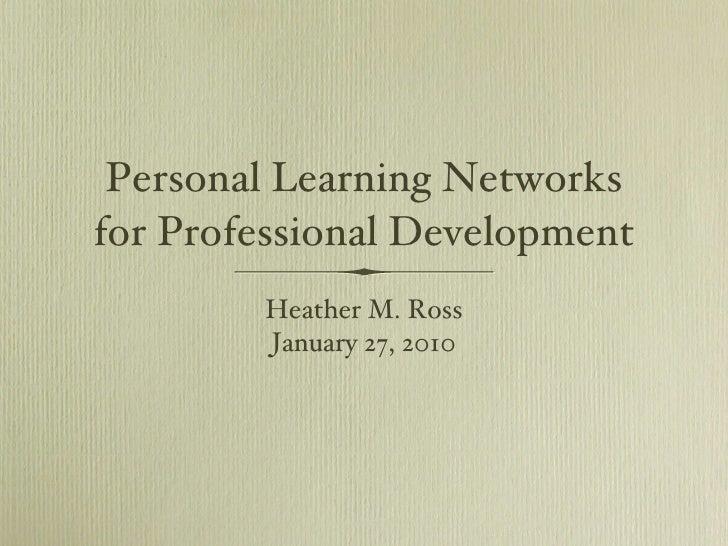 Personal Learning Networks for Professional Development <ul><li>Heather M. Ross </li></ul><ul><li>January 27, 2010 </li></ul>