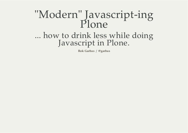 """Modern"" Javascript-ing        Plone... how to drink less while doing       Javascript in Plone.            Rok Garbas / @..."