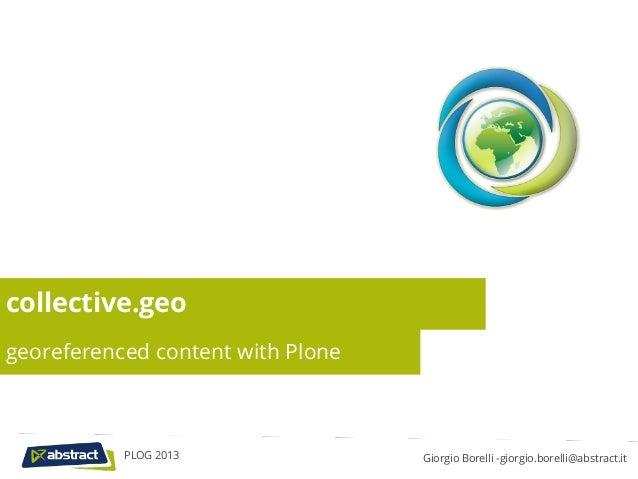 collective.geogeoreferenced content with Plone           PLOG 2013               Giorgio Borelli -giorgio.borelli@abstract...