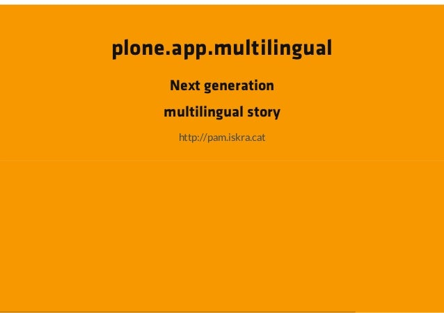 plone.app.multilingual     Next generation     multilingual story       http://pam.iskra.cat