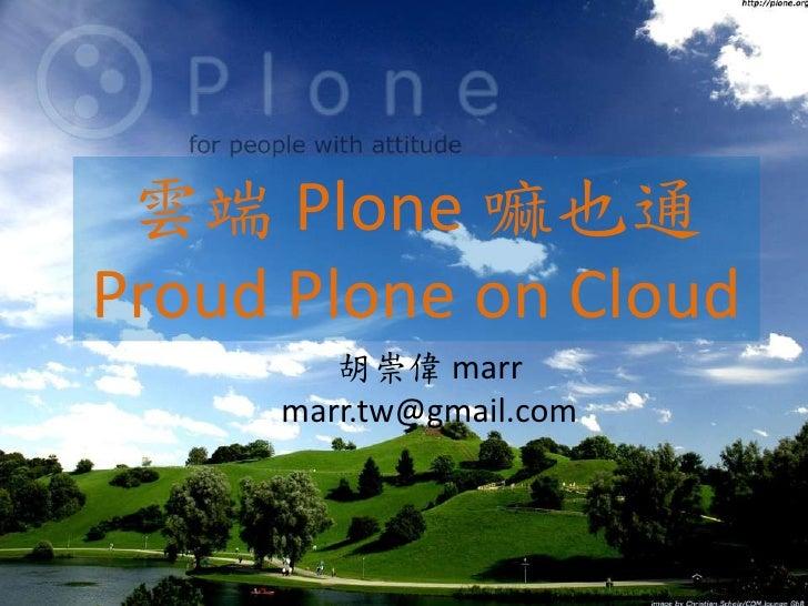 雲端 Plone 嘛也通Proud Plone on Cloud        胡崇偉 marr     marr.tw@gmail.com