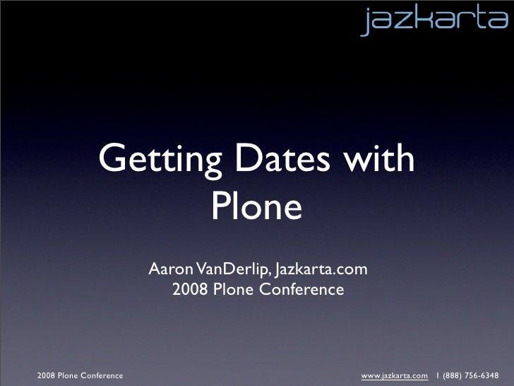 Getting Dates with                     Plone                         Aaron VanDerlip, Jazkarta.com                        ...