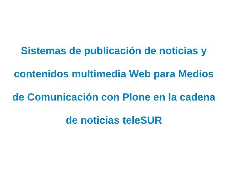 Sistemas de publicación de noticias ycontenidos multimedia Web para Mediosde Comunicación con Plone en la cadena         d...