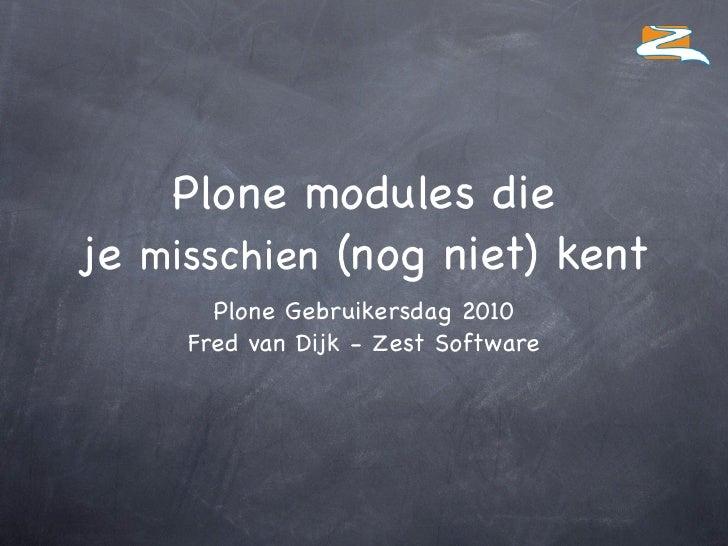Plone modules die je misschien (nog niet) kent        Plone Gebruikersdag 2010      Fred van Dijk - Zest Software
