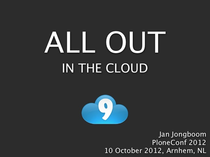 ALL OUT IN THE CLOUD                     Jan Jongboom                   PloneConf 2012      10 October 2012, Arnhem, NL