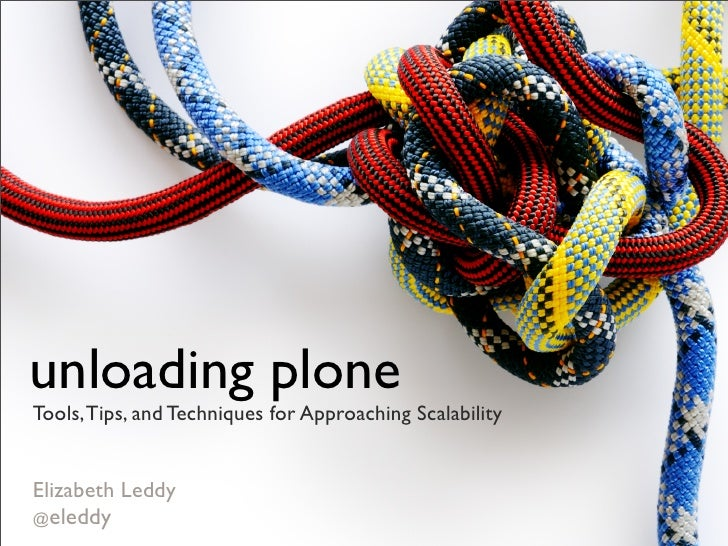 unloading plone Tools, Tips, and Techniques for Approaching Scalability   Elizabeth Leddy @eleddy