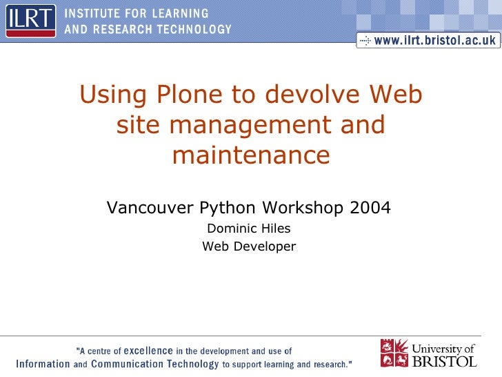Using Plone to devolve Web site management and maintenance Vancouver Python Workshop 2004 Dominic Hiles Web Developer