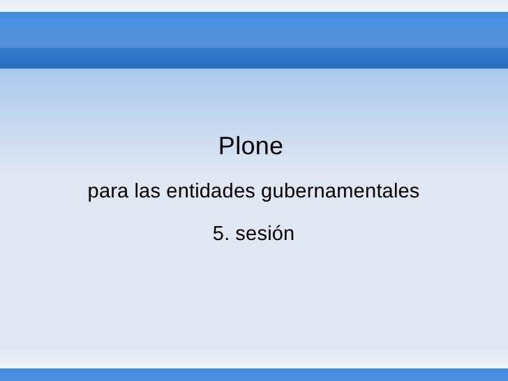 Plone para las entidades gubernamentales              5. sesión