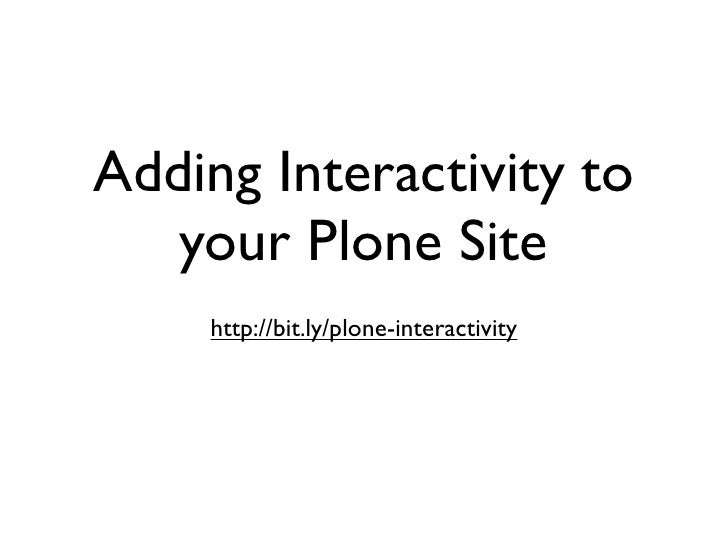 Adding Interactivity to    your Plone Site     http://bit.ly/plone-interactivity