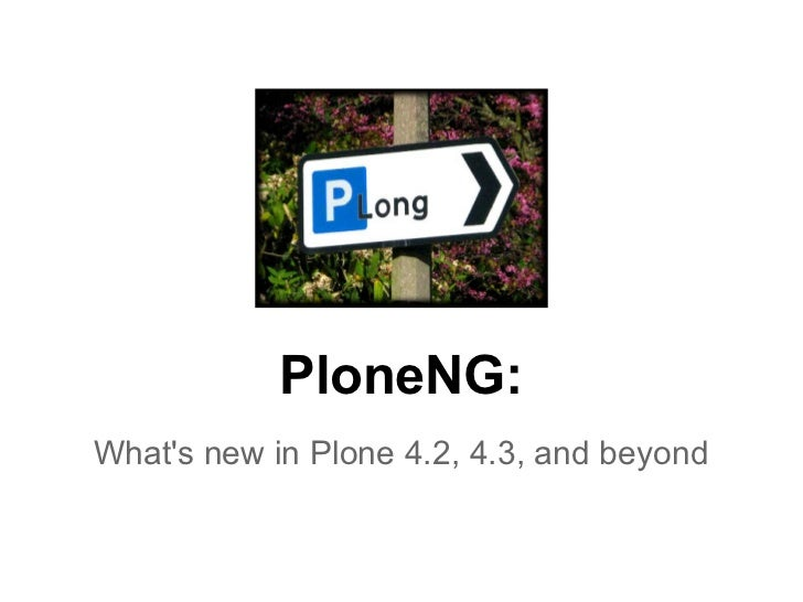 PloneNG: What's new in Plone 4.2, 4.3, and beyond