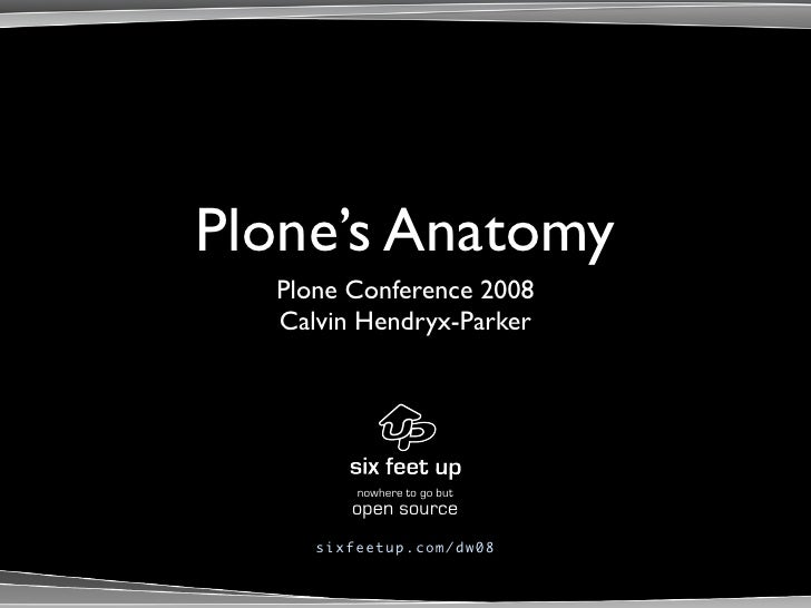 Plone's Anatomy   Plone Conference 2008   Calvin Hendryx-Parker                nowhere to go but           open source    ...