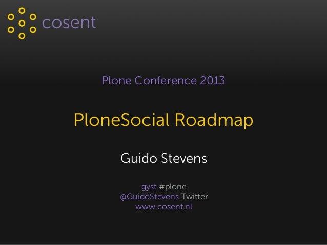 Plone Conference 2013 PloneSocial Roadmap Guido Stevens gyst #plone @GuidoStevens Twitter www.cosent.nl