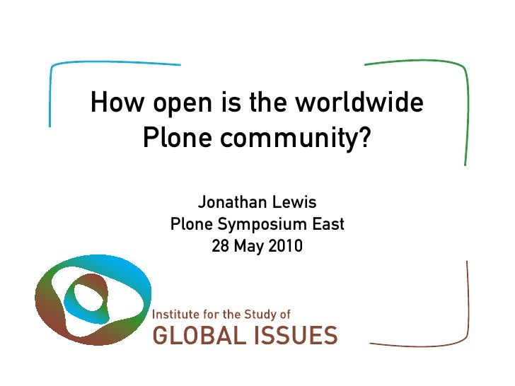 How open is the worldwide    Plone community?          Jonathan Lewis      Plone Symposium East           28 May 2010