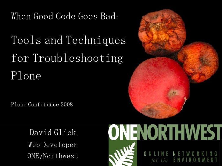 When Good Code Goes Bad: Tools and Techniques for Troubleshooting Plone Plone Conference 2008 David Glick Web Developer ON...