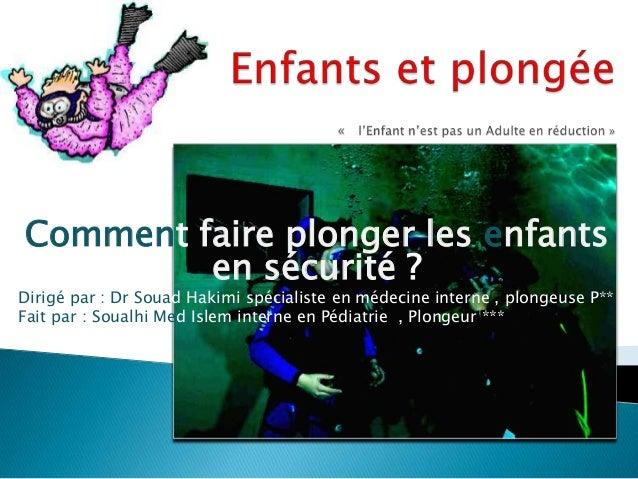 Comment faire plonger les enfants en sécurité ?  Dirigé par : Dr Souad Hakimi spécialiste en médecine interne , plongeuse ...