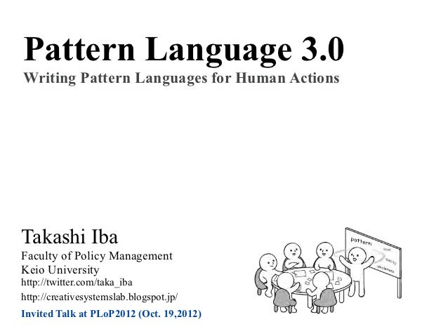 Pattern Language 3.0Writing Pattern Languages for Human ActionsTakashi IbaFaculty of Policy ManagementKeio Universityhttp:...