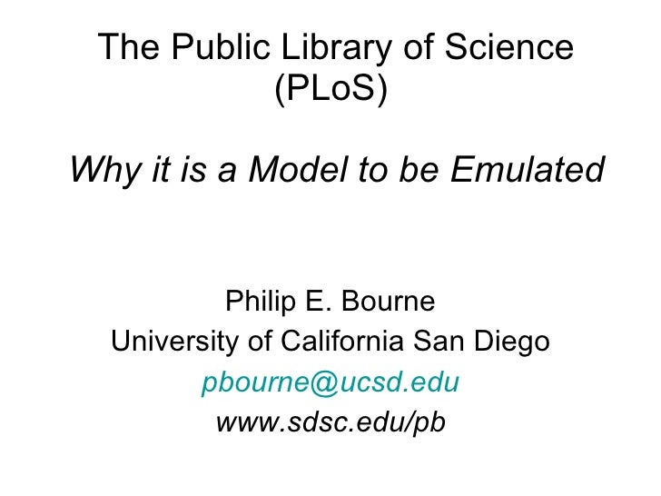The Public Library of Science (PLoS)  Why it is a Model to be Emulated Philip E. Bourne University of California San Diego...