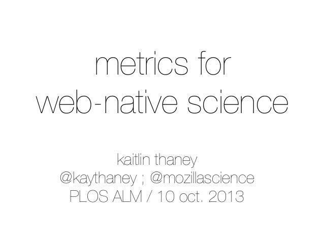 kaitlin thaney @kaythaney ; @mozillascience PLOS ALM / 10 oct. 2013 metrics for web-native science