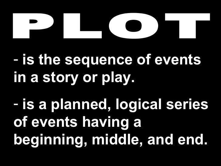 PLOT <ul><li>is the sequence of events in a story or play.  </li></ul><ul><li>is a planned, logical series of events havin...