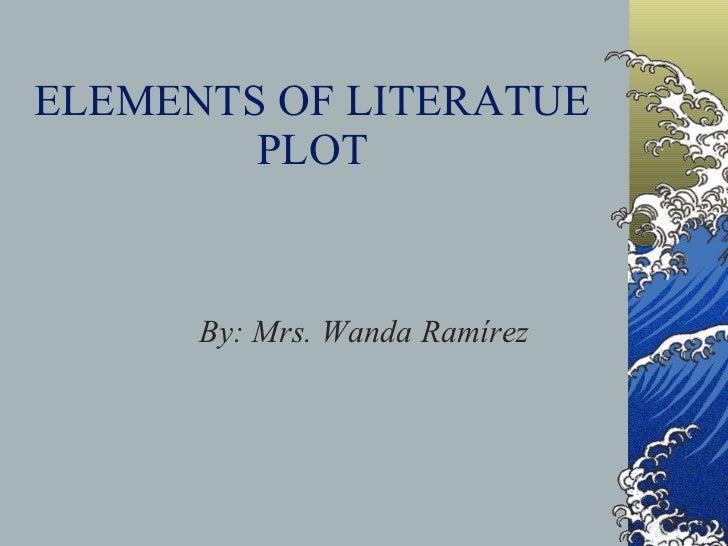 ELEMENTS OF LITERATUE PLOT By: Mrs. Wanda Ramírez